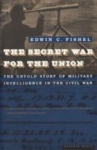 The Secret War for the Union: The Untold Story of Military Intelligence in the Civil War by Edwin C. Fishel
