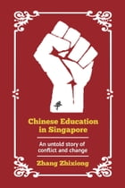 Chinese Education in Singapore: An untold story of conflict and change by Zhixiong Zhang