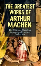 The Greatest Works of Arthur Machen – The Ultimate Occult & Supernatural Horrors Collection: The Three Impostors, The Hill of Dreams, The Terror, The  by Arthur Machen