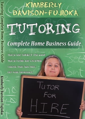 Tutoring Complete Home Business Guide: by Kimberly Fujioka
