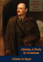 Allenby, A Study In Greatness: Allenby In Egypt by Field-Marshal Earl Wavell
