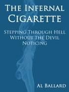 The Infernal Cigarette: Stepping Through Hell Without the Devil Noticing by Al Ballard