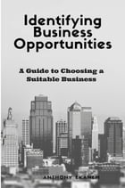 Identifying Business Opportunities: A Guide to Choosing a Suitable Business by Anthony Udo Ekanem