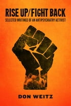 Rise Up/Fight Back: Selected Writings of an Antipsychiatry Activist by Don Weitz