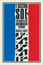 F Section SOE: The Story of the Buckmaster Network by Marcel Ruby