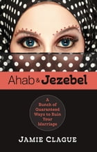 Ahab and Jezebel: A Bunch of Guaranteed Ways to Ruin Your Marriage by Jamie Clague