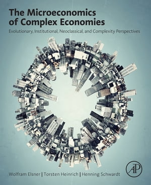 The Microeconomics of Complex Economies Evolutionary,  Institutional,  Neoclassical,  and Complexity Perspectives
