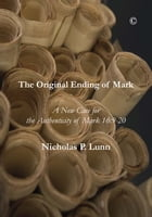 The Original Ending of Mark: A New Case for the Authenticity of Mark 16:9-20 by Nicholas P. Lunn