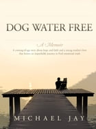 Dog Water Free, A Memoir: A coming-of-age story about an improbable journey to find emotional truth by Michael Jay
