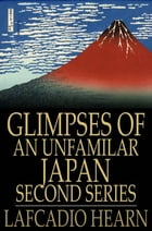 Glimpses of an Unfamilar Japan, Second Series by Lafcadio Hearn