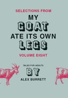 Selections from My Goat Ate Its Own Legs, Volume Eight by Alex Burrett