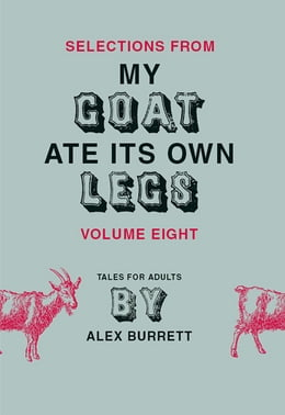 Book Selections from My Goat Ate Its Own Legs, Volume Eight by Alex Burrett