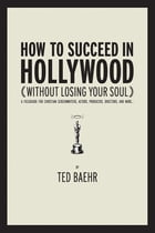How to Succeed in Hollywood Without Losing Your Soul: A Field Guide for Christian Screenwriters, Actors, Producers, Directors, and More by Ted Baehr