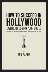 How to Succeed in Hollywood Without Losing Your Soul: A Field Guide for Christian Screenwriters…