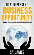 How to present business opportunity Step By Step from Newbies to Profe by Sai james