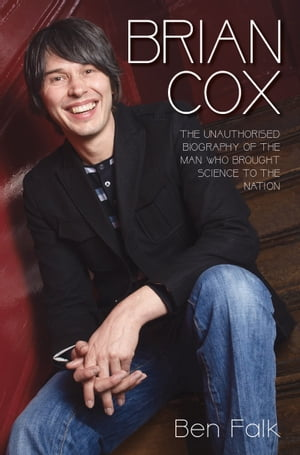 Brian Cox: The Unauthorised Biography of the Man Who Brought Science to the Nation
