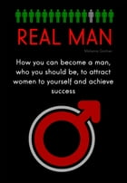 Real Man: How You Can Become a Man, Who You Should be, to Attract Women to Yourself and Achieve Success by Malwina Gartner