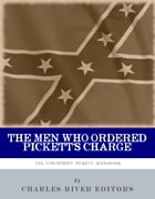 The Men Who Ordered Pickett's Charge: The Civil War Careers of Robert E. Lee, James Longstreet, George Pickett & Edward Porter Alexander by Charles River Editors