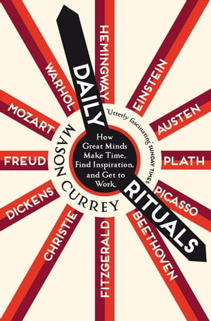 Daily Rituals How Great Minds Make Time,  Find Inspiration,  and Get to Work
