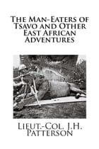 The Man-Eaters of Tsavo and Other East African Adventures by Lieut.-Col. J.H. Patterson