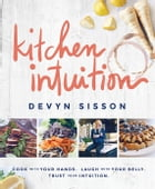 Kitchen Intuition: Reawaken Your Creativity, Engage All Your Senses, and Have More Fun Cooking! by Devyn Sisson