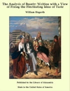 The Analysis of Beauty: Written with a View of Fixing the Fluctuating Ideas of Taste by William Hogarth