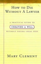 How to Die Without a Lawyer: A Practical Guide to Creating an Estate Plan Without Paying Legal Fees by Mary Clement
