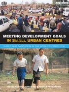 Meeting Development Goals in Small Urban Centres: Water and Sanitation in the Worlds Cities 2006 by Un-Habitat