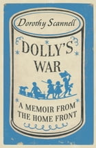 Dolly's War: A Memoir from the Home Front by Dorothy Scannell