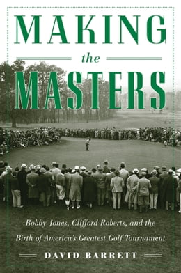 Book Making the Masters: Bobby Jones and the Birth of America's Greatest Golf Tournament by David Barrett