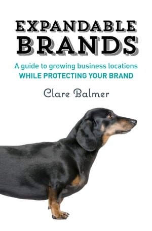Expandable Brands: A Guide to Growing Business Locations While Protecting Your Brand by Clare Balmer