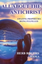 All About the Antichrist: Amazing Prophecies Being Fulfilled, Book 6 by Herb Rogers