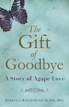 The Gift of Goodbye: A Story of Agape Love by Rebecca Whitehead Munn MBA