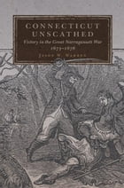 Connecticut Unscathed: Victory in the Great Narragansett War, 1675–1676 by Jason W. Warren, Ph.D