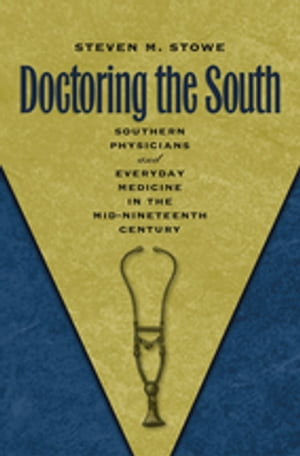 Doctoring the South Southern Physicians and Everyday Medicine in the Mid-Nineteenth Century
