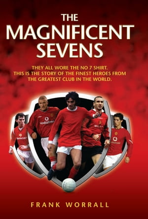 The Magnificent Sevens This is the story of the Finest Heroes from the Greatest Club in the World, Including George Best, Eric Cantona, David Beckham,