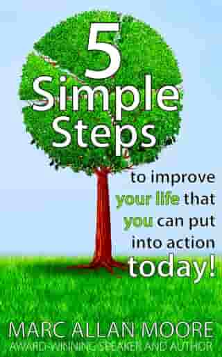 Five Simple Steps to Improve Your Life that You Can Put Into Action Today! by Marc Allan Moore
