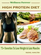 Wellness Forever High Protein Diet: 75 + Favorites To Lose Weight & Gain Muscles by Rachel Hamilton