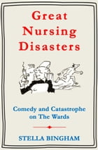 Great Nursing Disasters: Comedy and Catastrophe on The Wards by Stella Bingham