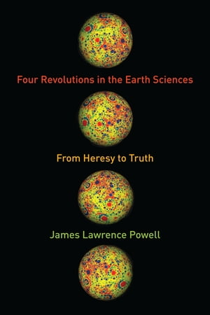Four Revolutions in the Earth Sciences From Heresy to Truth