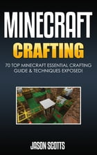 Minecraft Crafting : 70 Top Minecraft Essential Crafting & Techniques Guide Exposed! by Jason Scotts
