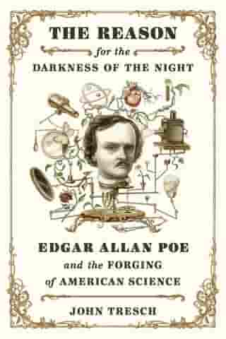 The Reason for the Darkness of the Night: Edgar Allan Poe and the Forging of American Science by John Tresch