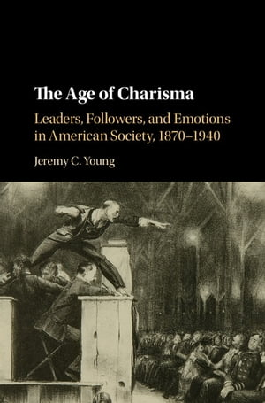 The Age of Charisma Leaders,  Followers,  and Emotions in American Society,  1870?1940
