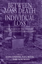 Between Mass Death and Individual Loss: The Place of the Dead in Twentieth-Century Germany by Alon Confino