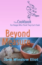 Beyond Measure: The Cookbook For People Who Think They Can't Cook by Jane Eliot