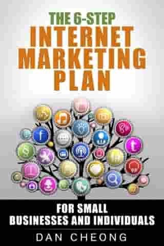 The 6-Step Internet Marketing Plan: For Small Businesses and Newbies. by Dan Cheong