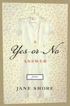 A Yes-or-No Answer: Poems by Jane Shore