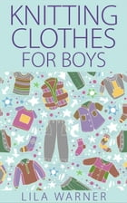 Knitting Clothes for Boys by Lila Warner