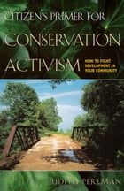Citizen's Primer for Conservation Activism: How to Fight Development in Your Community by Judith Perlman