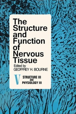 Book The Structure and Function of Nervous Tissue V5: Structure III and Physiology III by Bourne, Geoffrey